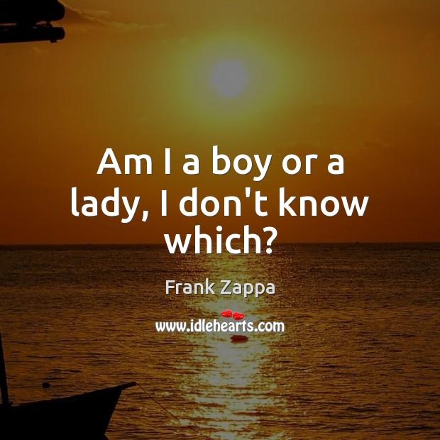 Am I a boy or a lady, I don't know which? Frank Zappa Picture Quote