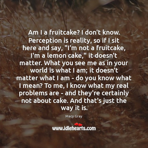Am I a fruitcake? I don't know. Perception is reality, so if Perception Quotes Image