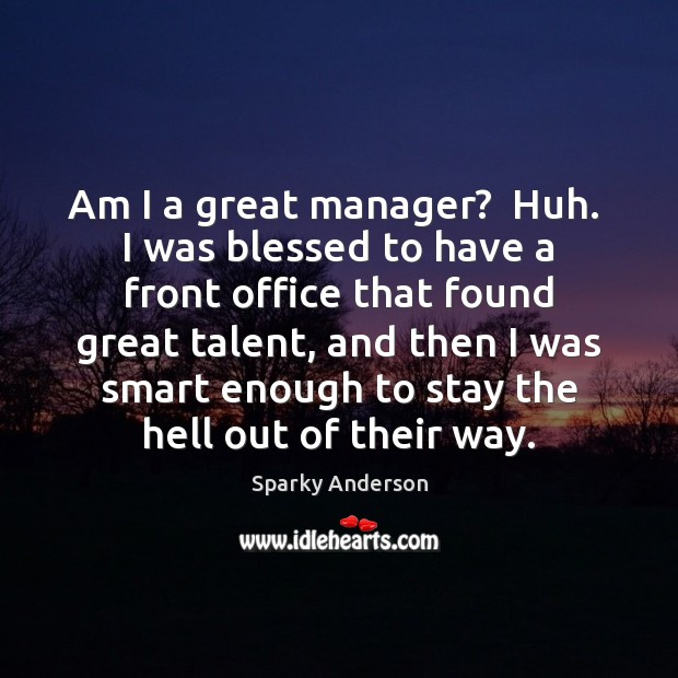 Am I a great manager?  Huh.  I was blessed to have a Image