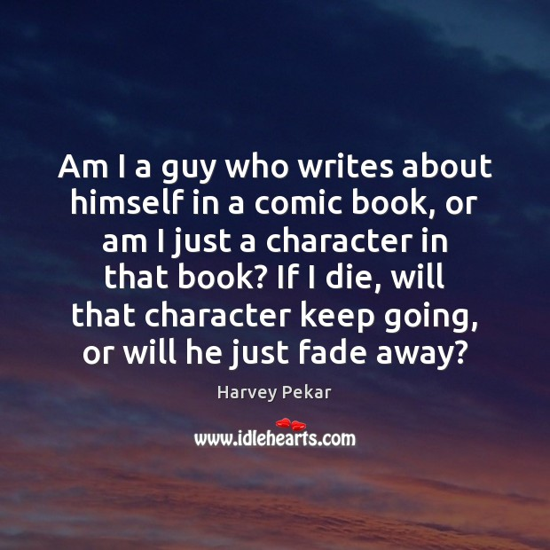 Am I a guy who writes about himself in a comic book, Harvey Pekar Picture Quote