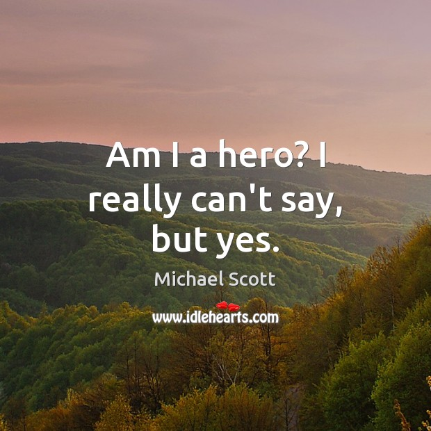 Am I a hero? I really can't say, but yes. Michael Scott Picture Quote