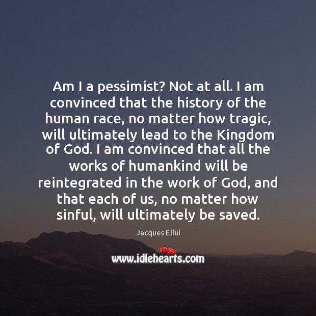 Am I a pessimist? Not at all. I am convinced that the Jacques Ellul Picture Quote