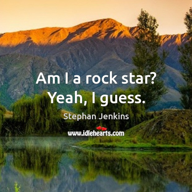 Am I a rock star? yeah, I guess. Stephan Jenkins Picture Quote
