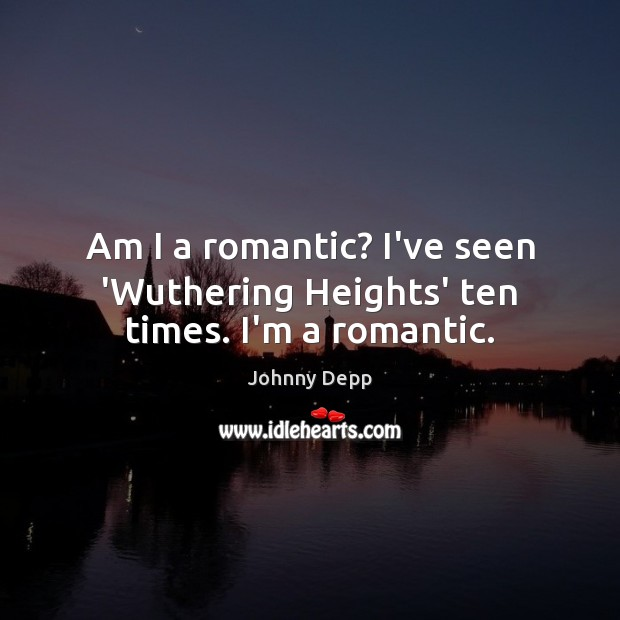 Am I a romantic? I've seen 'Wuthering Heights' ten times. I'm a romantic. Johnny Depp Picture Quote