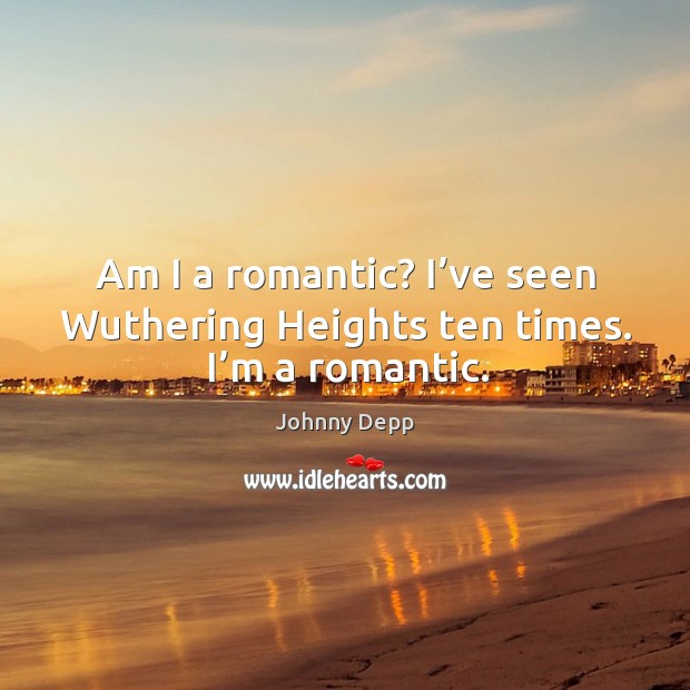 Image, Am I a romantic? I've seen wuthering heights ten times. I'm a romantic