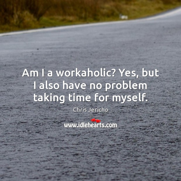Am I a workaholic? Yes, but I also have no problem taking time for myself. Chris Jericho Picture Quote