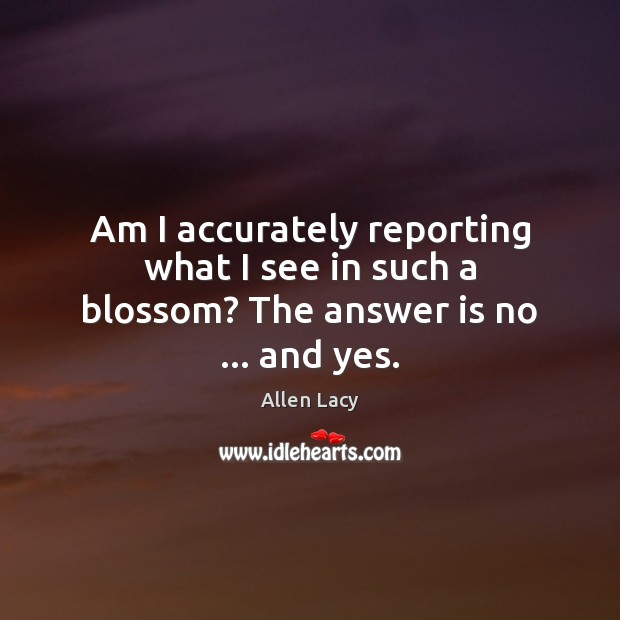 Am I accurately reporting what I see in such a blossom? The answer is no … and yes. Allen Lacy Picture Quote