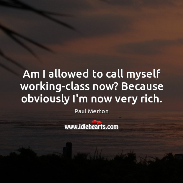 Am I allowed to call myself working-class now? Because obviously I'm now very rich. Paul Merton Picture Quote