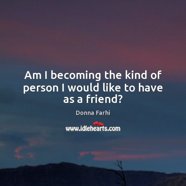 Am I becoming the kind of person I would like to have as a friend? Image