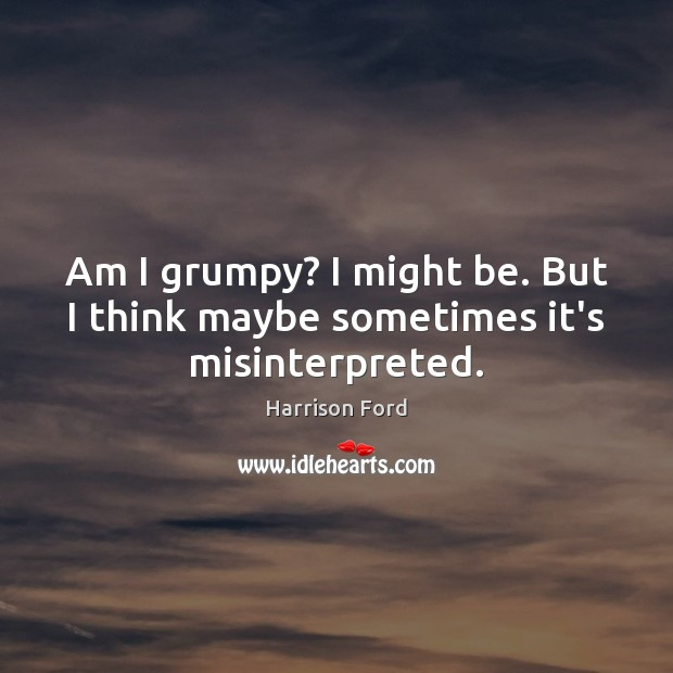 Image, Am I grumpy? I might be. But I think maybe sometimes it's misinterpreted.