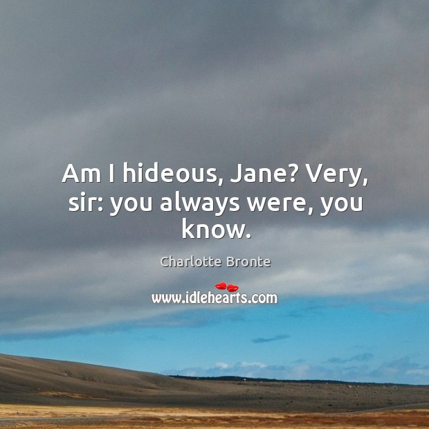 Image, Am I hideous, Jane? Very, sir: you always were, you know.