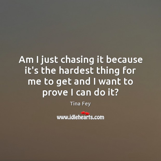 Image, Am I just chasing it because it's the hardest thing for me