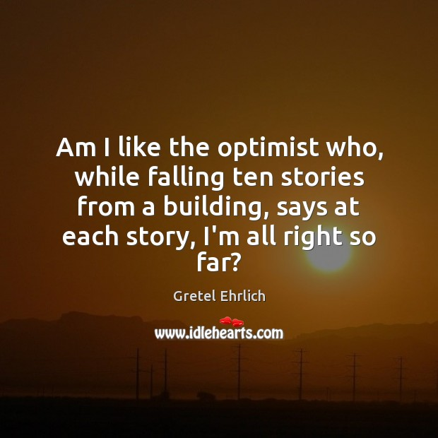 Am I like the optimist who, while falling ten stories from a Gretel Ehrlich Picture Quote