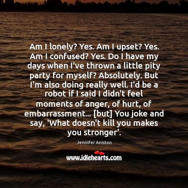 Am I lonely? Yes. Am I upset? Yes. Am I confused? Yes. Image
