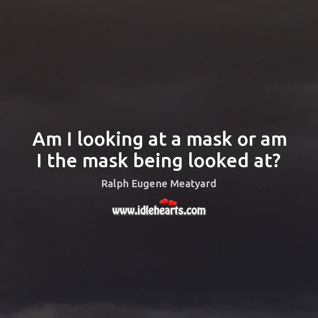 Image, Am I looking at a mask or am I the mask being looked at?