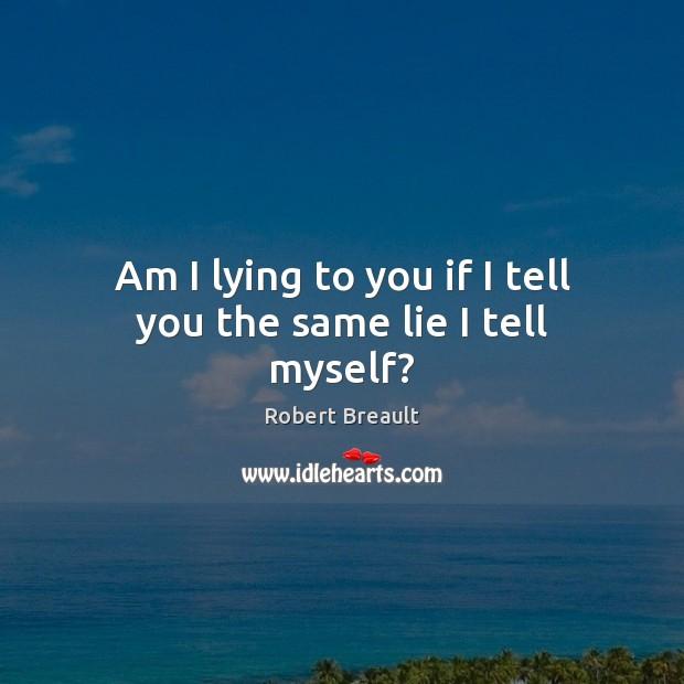 Am I lying to you if I tell you the same lie I tell myself? Image