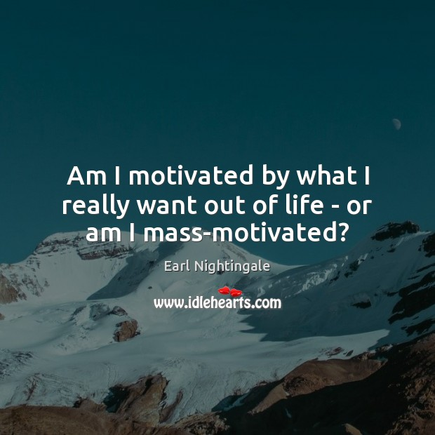 Am I motivated by what I really want out of life – or am I mass-motivated? Earl Nightingale Picture Quote