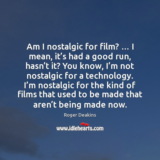 Am I nostalgic for film? … I mean, it's had a good Roger Deakins Picture Quote