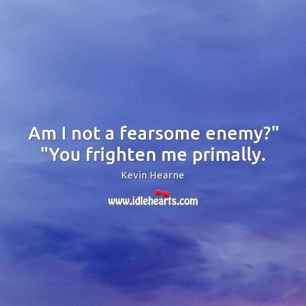 """Am I not a fearsome enemy?"""" """"You frighten me primally. Kevin Hearne Picture Quote"""