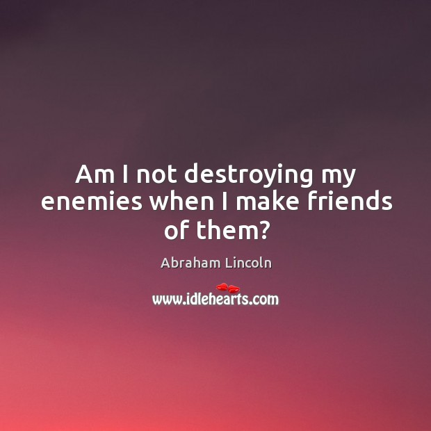 Image, Am I not destroying my enemies when I make friends of them?