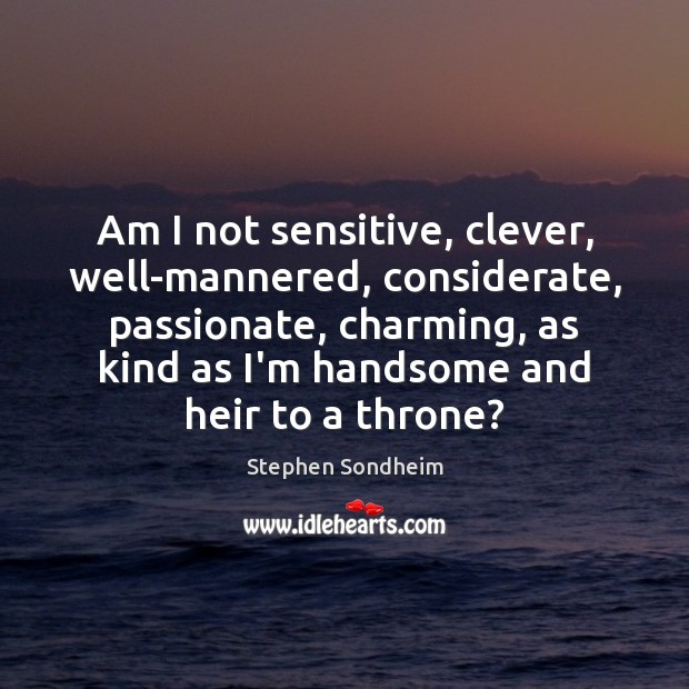 Am I not sensitive, clever, well-mannered, considerate, passionate, charming, as kind as Image
