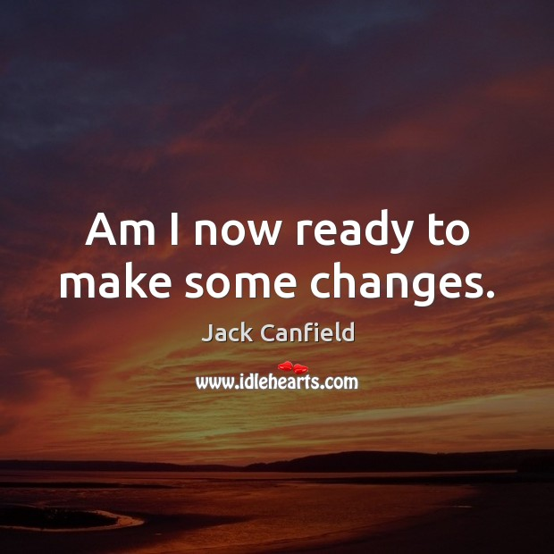 Am I now ready to make some changes. Jack Canfield Picture Quote