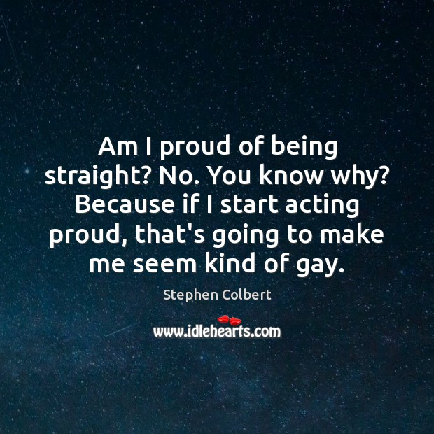 Am I proud of being straight? No. You know why? Because if Stephen Colbert Picture Quote