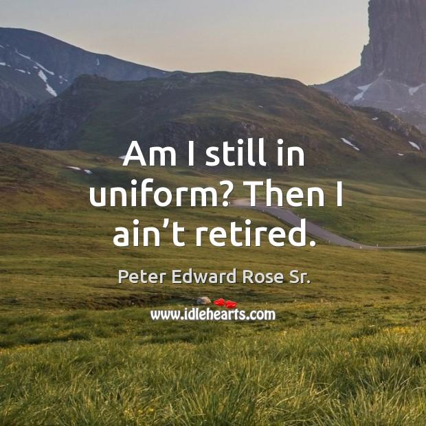 Am I still in uniform? then I ain't retired. Image