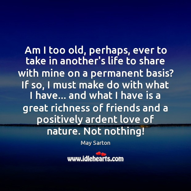 Am I too old, perhaps, ever to take in another's life to May Sarton Picture Quote