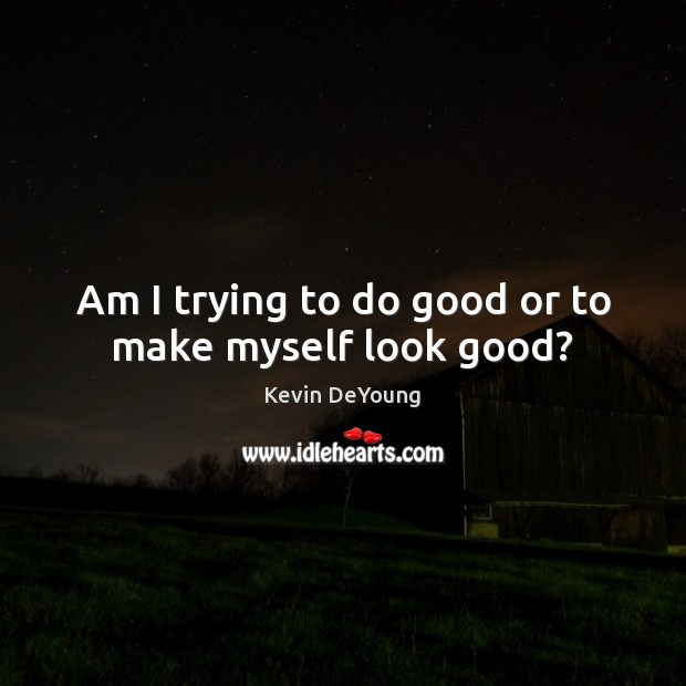 Am I trying to do good or to make myself look good? Good Quotes Image