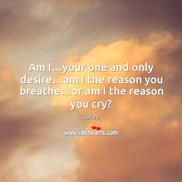 Am i…your one and only desire…am I the reason you breathe…or am I the reason you cry? Image