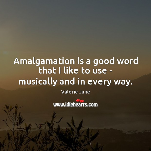 Image, Amalgamation is a good word that I like to use – musically and in every way.