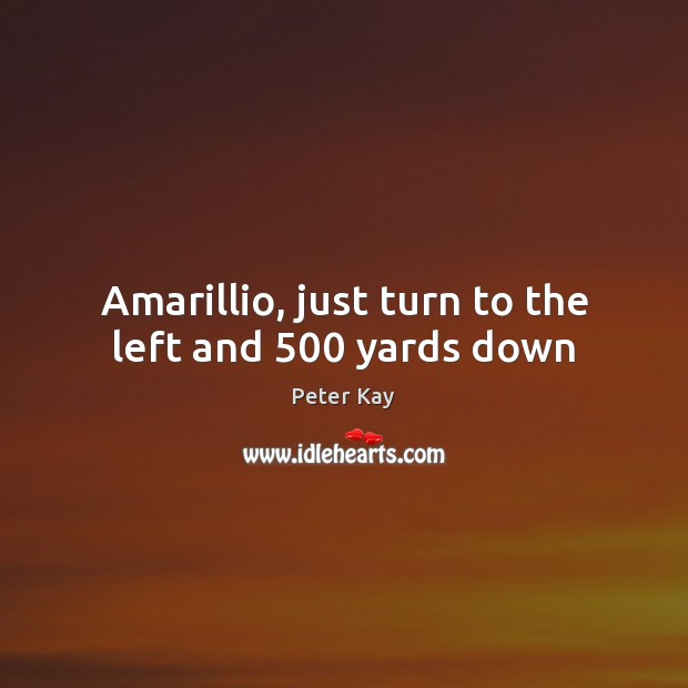 Amarillio, just turn to the left and 500 yards down Peter Kay Picture Quote