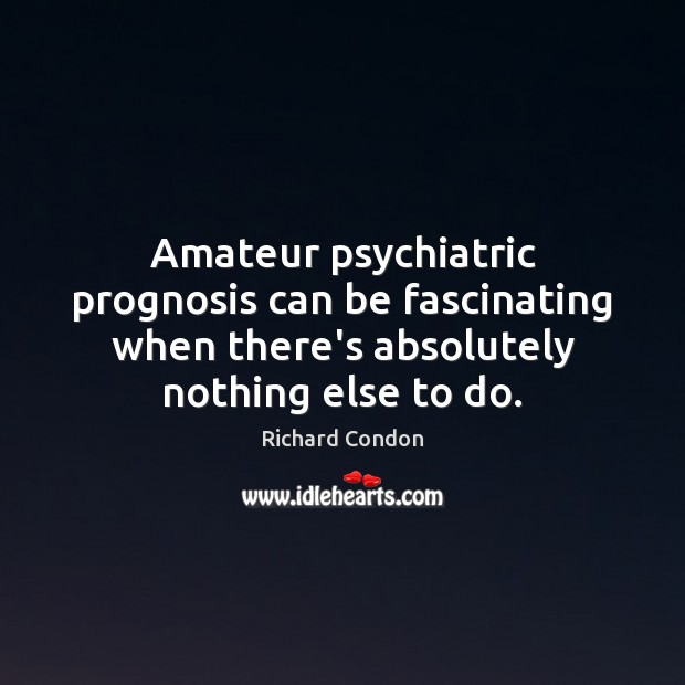 Amateur psychiatric prognosis can be fascinating when there's absolutely nothing else to Richard Condon Picture Quote