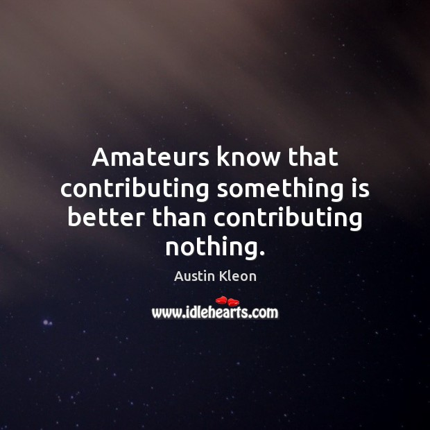 Image, Amateurs know that contributing something is better than contributing nothing.