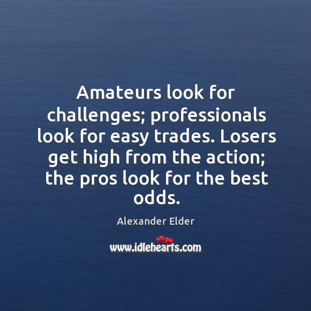 Image, Amateurs look for challenges; professionals look for easy trades. Losers get high