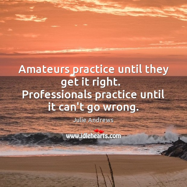 Image, Amateurs practice until they get it right.   Professionals practice until it can't