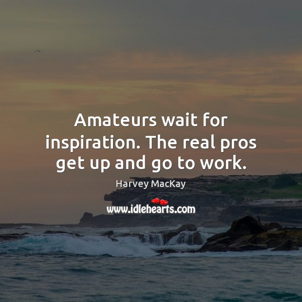 Amateurs wait for inspiration. The real pros get up and go to work. Harvey MacKay Picture Quote