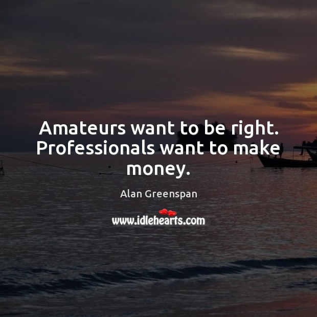 Amateurs want to be right. Professionals want to make money. Image