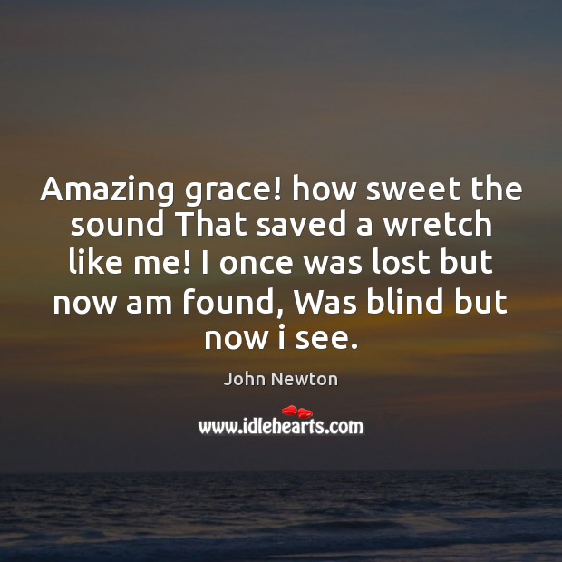 Amazing grace! how sweet the sound That saved a wretch like me! Image