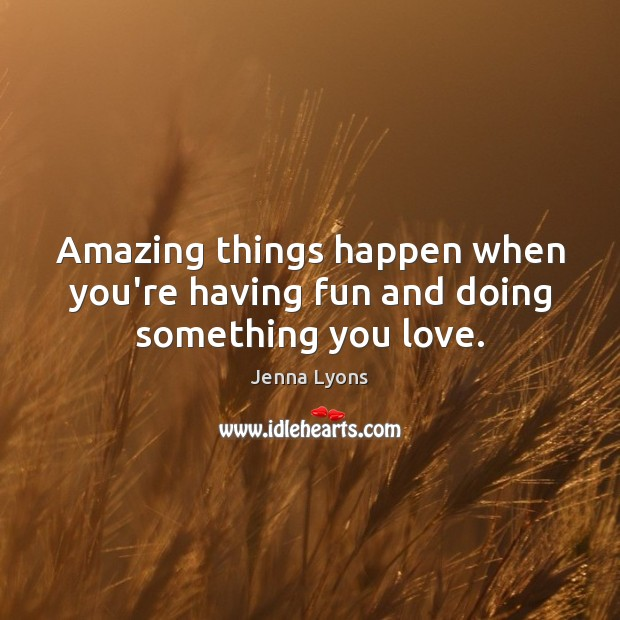 Amazing things happen when you're having fun and doing something you love. Jenna Lyons Picture Quote