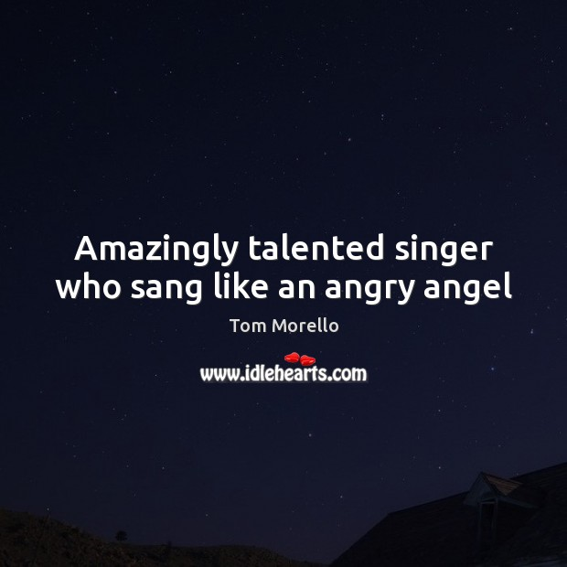 Amazingly talented singer who sang like an angry angel Tom Morello Picture Quote
