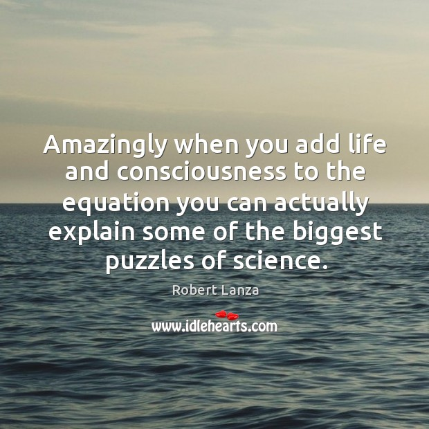 Amazingly when you add life and consciousness to the equation you can actually Robert Lanza Picture Quote