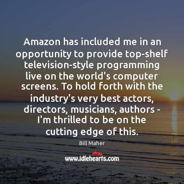 Amazon has included me in an opportunity to provide top-shelf television-style programming Bill Maher Picture Quote