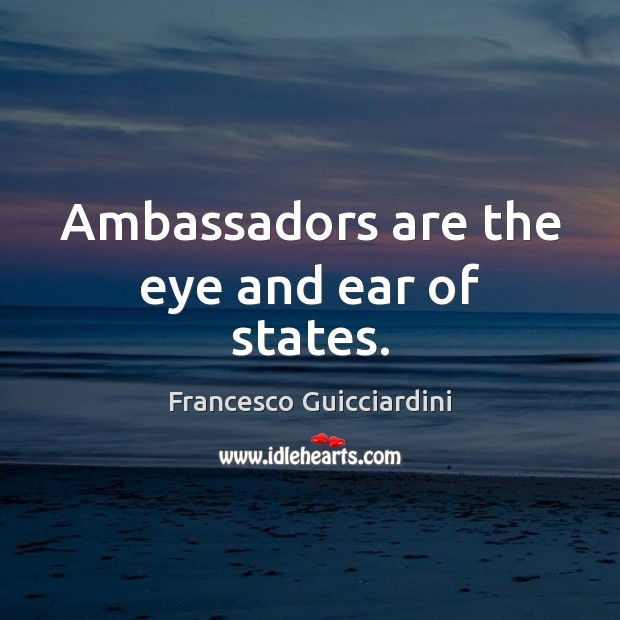 Ambassadors are the eye and ear of states. Francesco Guicciardini Picture Quote