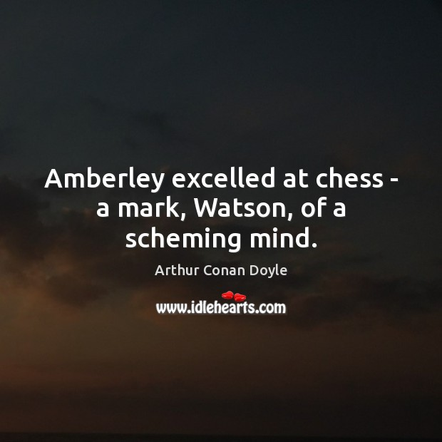 Amberley excelled at chess – a mark, Watson, of a scheming mind. Arthur Conan Doyle Picture Quote