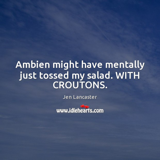 Image, Ambien might have mentally just tossed my salad. WITH CROUTONS.