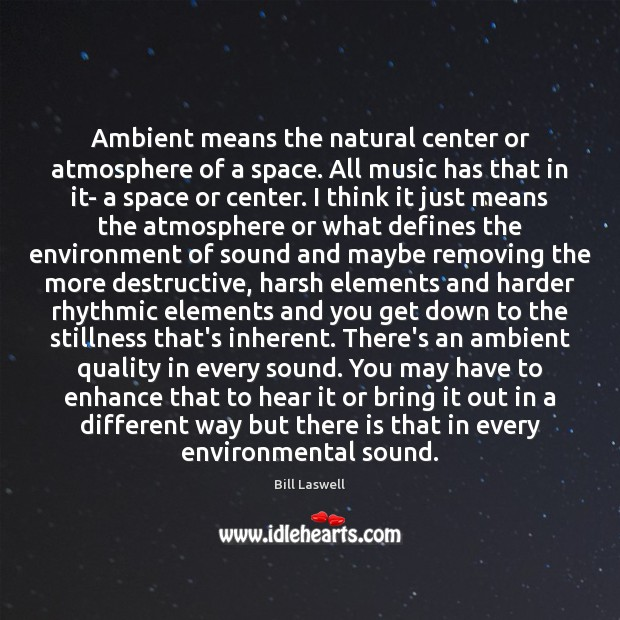 Image, Ambient means the natural center or atmosphere of a space. All music