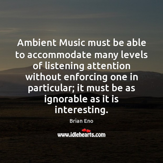 Image, Ambient Music must be able to accommodate many levels of listening attention