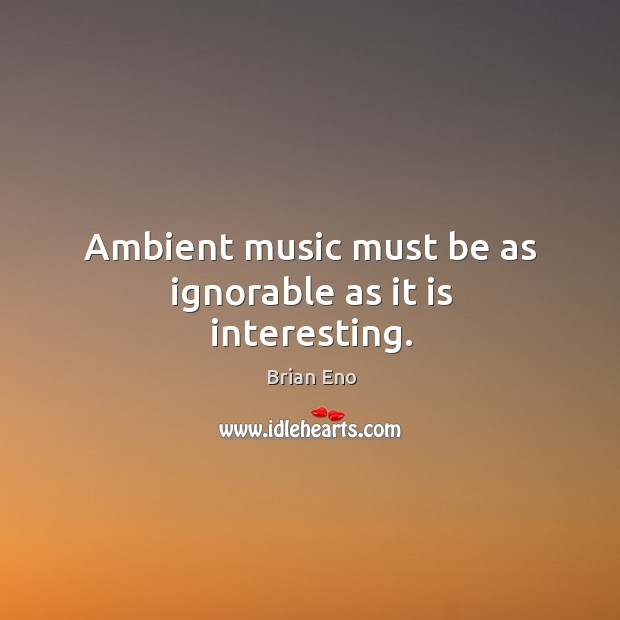 Ambient music must be as ignorable as it is interesting. Image